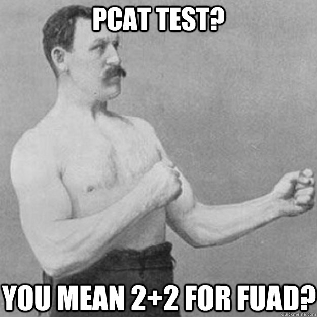 PCAT TEST? YOU MEAN 2+2 FOR FUAD? - PCAT TEST? YOU MEAN 2+2 FOR FUAD?  overly manly man