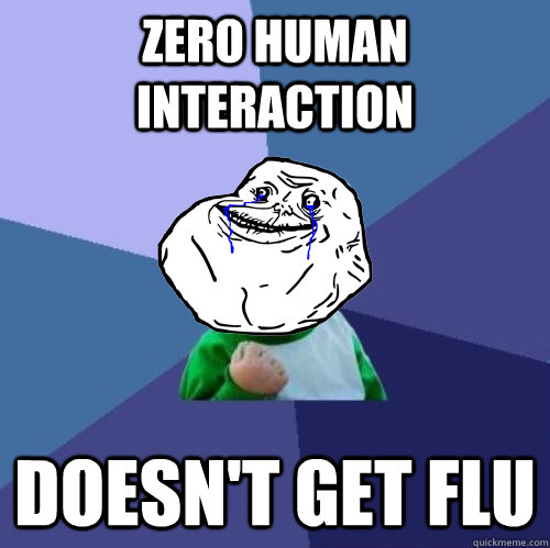 zero human interaction Doesn't get flu - zero human interaction Doesn't get flu  Forever Alone Success Kid