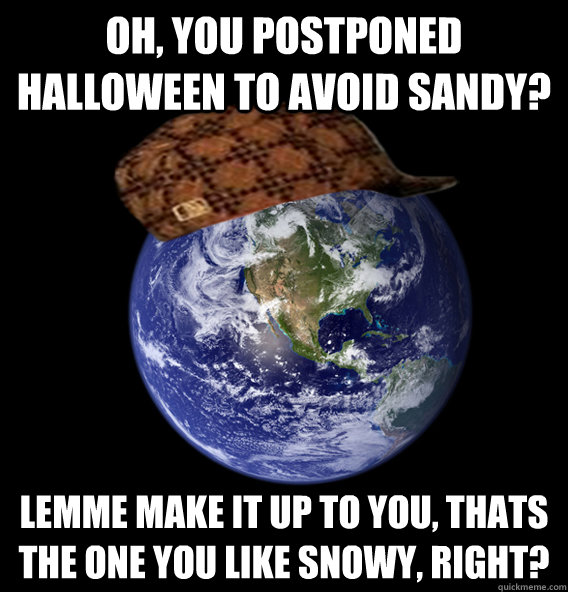 oh, you postponed Halloween to avoid sandy? lemme make it up to you, thats the one you like snowy, right? - oh, you postponed Halloween to avoid sandy? lemme make it up to you, thats the one you like snowy, right?  Scumbag Mother Nature