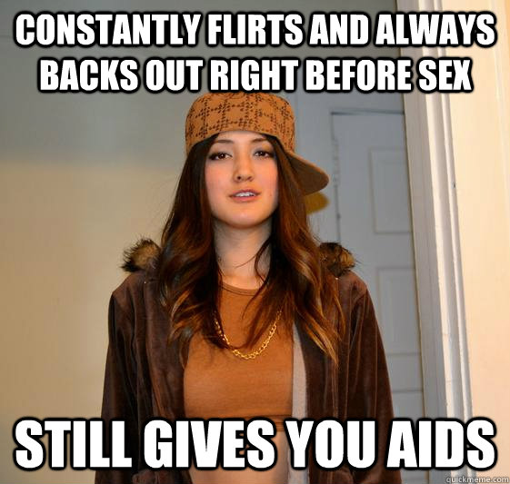 Constantly flirts and always backs out right before sex still gives you AIDS