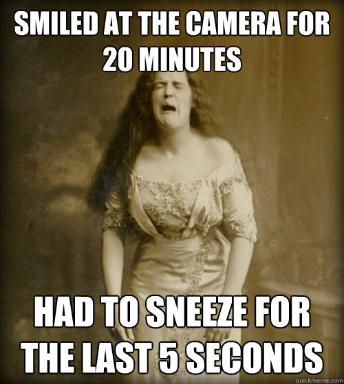 smiled at the camera for 20 minutes had to sneeze for the last 5 seconds - smiled at the camera for 20 minutes had to sneeze for the last 5 seconds  1890s Problems