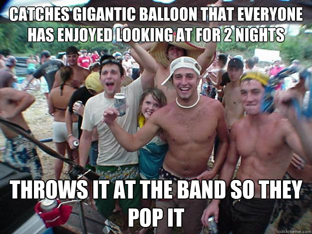 Catches gigantic balloon that everyone has enjoyed looking at for 2 nights Throws it at the band so they pop it