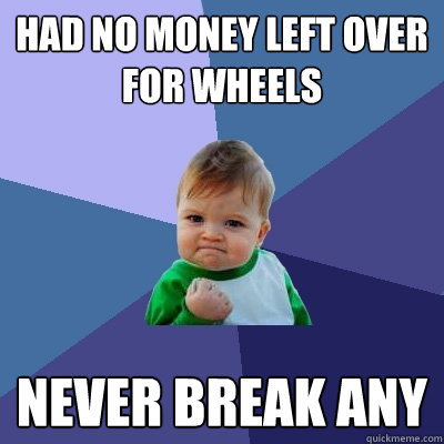 Had no money left over for wheels Never break any - Had no money left over for wheels Never break any  Success Kid