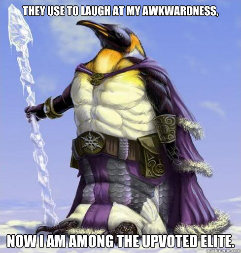 They use to laugh at my awkwardness, now I am among the upvoted elite.  Social Victory Penguin