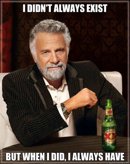 I didn't always exist but when I did, I always have - I didn't always exist but when I did, I always have  Dos Equis man