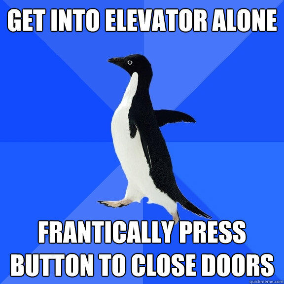 Get into elevator alone Frantically press button to close doors - Get into elevator alone Frantically press button to close doors  Socially Awkward Penguin