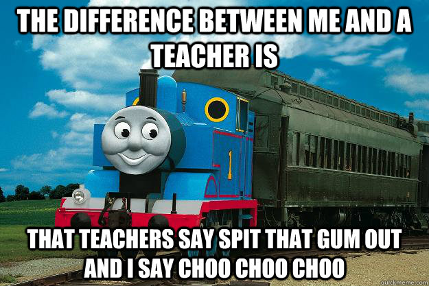 The difference between me and a teacher is  that teachers say spit that gum out and I say choo choo choo  Thomas the Tank Engine