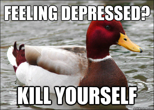Feeling depressed?  Kill yourself - Feeling depressed?  Kill yourself  Malicious Advice Mallard
