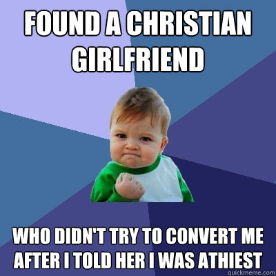 Found a christian girlfriend who didn't try to convert me after i told her i was athiest - Found a christian girlfriend who didn't try to convert me after i told her i was athiest  Success Kid