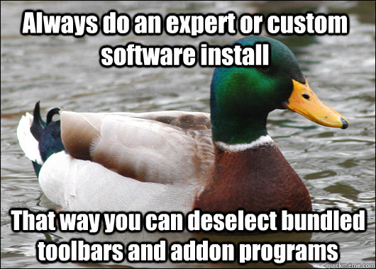 Always do an expert or custom software install That way you can deselect bundled toolbars and addon programs - Always do an expert or custom software install That way you can deselect bundled toolbars and addon programs  Actual Advice Mallard