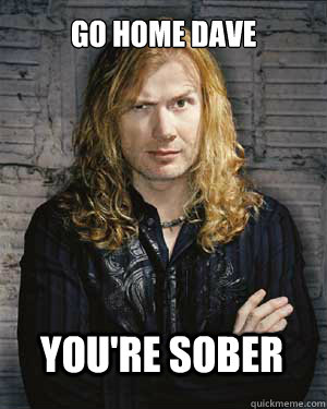 GO HOME DAVE YOU'RE SOBER - GO HOME DAVE YOU'RE SOBER  Dave Mustaine