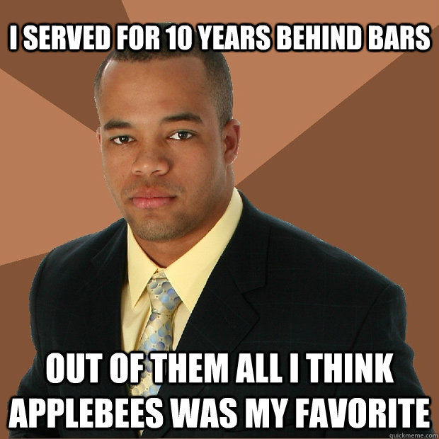 I served for 10 years behind bars Out of them all I think Applebees was my favorite - I served for 10 years behind bars Out of them all I think Applebees was my favorite  Successful Black Man