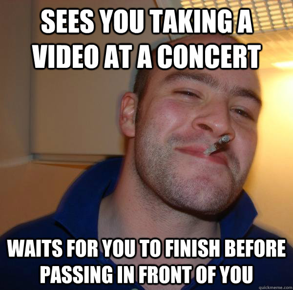 Sees you taking a video at a concert waits for you to finish before passing in front of you - Sees you taking a video at a concert waits for you to finish before passing in front of you  Misc