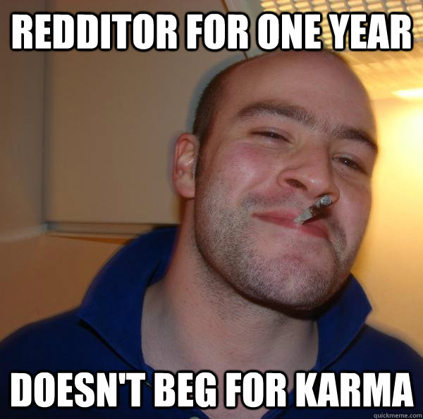 Redditor for one year Doesn't beg for karma - Redditor for one year Doesn't beg for karma  Misc