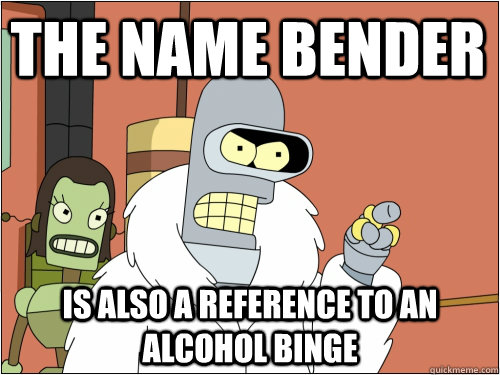 The name bender is also a reference to an alcohol binge - The name bender is also a reference to an alcohol binge  Blackjack Bender