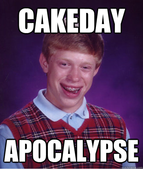 Cakeday Apocalypse - Cakeday Apocalypse  Bad Luck Brian