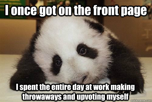 I once got on the front page I spent the entire day at work making throwaways and upvoting myself