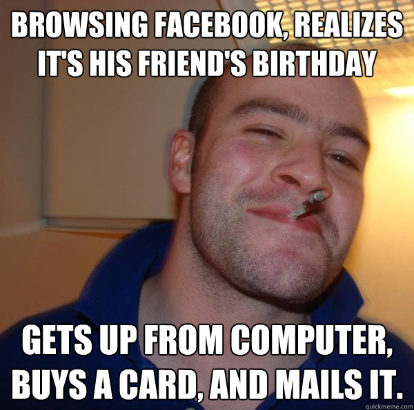 Browsing facebook, realizes it's his friend's birthday Gets up from computer, buys a card, and mails it. - Browsing facebook, realizes it's his friend's birthday Gets up from computer, buys a card, and mails it.  Misc