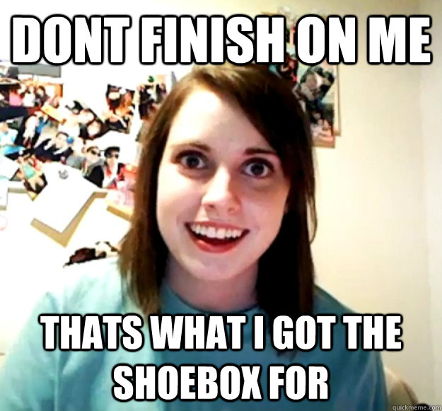 dont finish on me  Thats what i got the shoebox for - dont finish on me  Thats what i got the shoebox for  Overly Attached Girlfriend