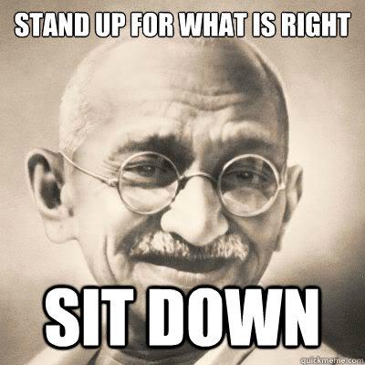 cd436155ef890c43cce2a52445683825b7c608bc88889fbeb4ed7f9c70bb68e9 stand up for what is right sit down gandhi logic quickmeme,Stand Down Meme