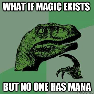 What if magic exists But no one has mana - What if magic exists But no one has mana  Philosoraptor
