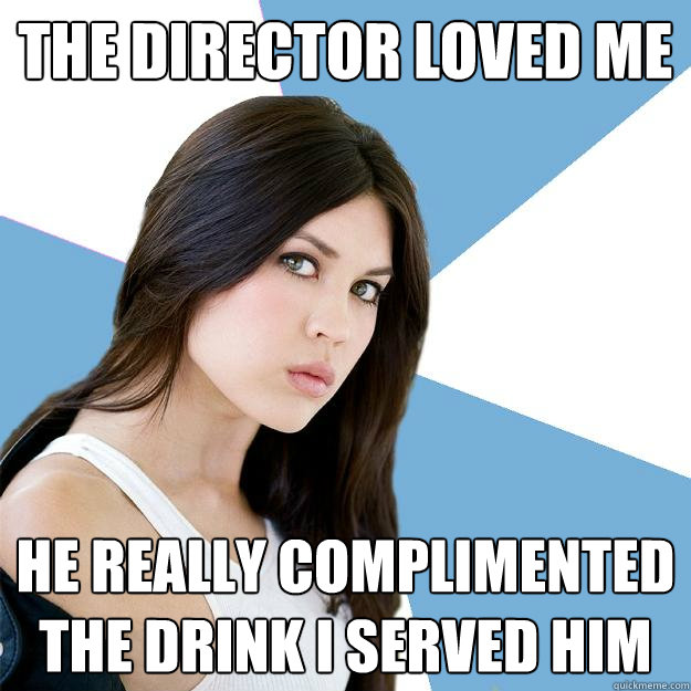 The director loved me He really complimented the drink I served him  Annoying IMDB Actress