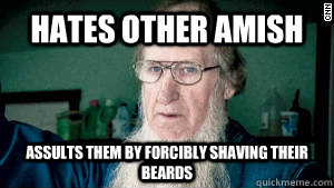 Hates other amish Assults them by forcibly shaving their beards  - Hates other amish Assults them by forcibly shaving their beards   Scumbag Amish