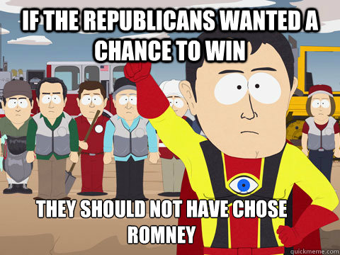 if the republicans wanted a chance to win they should not have chose romney - if the republicans wanted a chance to win they should not have chose romney  Captain Hindsight