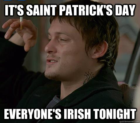 It's saint Patrick's day Everyone's irish tonight - It's saint Patrick's day Everyone's irish tonight  Misc