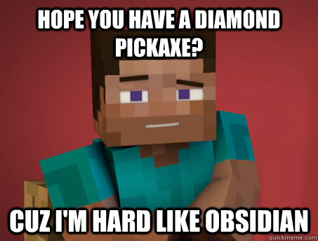 Hope you have a diamond pickaxe? Cuz i'm hard like obsidian
