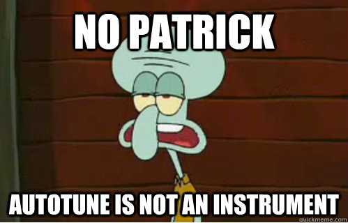 no patrick autotune is not an instrument