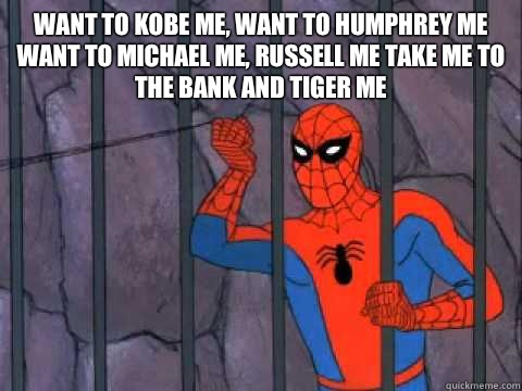 Want to kobe me, want to humphrey me Want to michael me, russell me Take me to the bank and tiger me