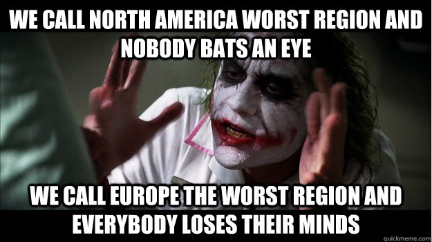 We call North America worst Region and nobody bats an eye We call Europe the worst region and everybody loses their minds - We call North America worst Region and nobody bats an eye We call Europe the worst region and everybody loses their minds  Joker Mind Loss