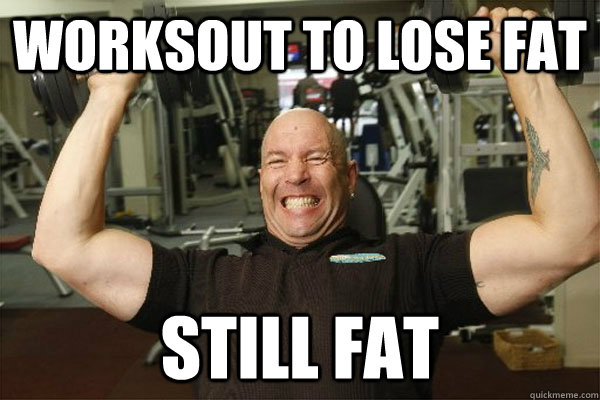 Worksout to lose fat Still fat  Scumbag Gym Guy