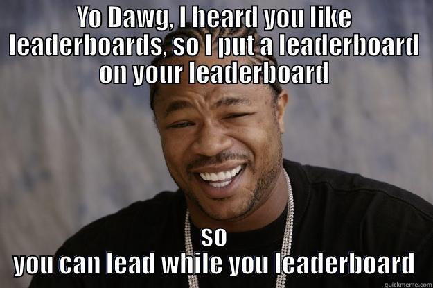 YO DAWG, I HEARD YOU LIKE LEADERBOARDS, SO I PUT A LEADERBOARD ON YOUR LEADERBOARD SO YOU CAN LEAD WHILE YOU LEADERBOARD Xzibit meme