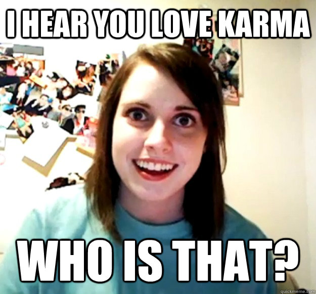 i hear you love karma who is that? - i hear you love karma who is that?  Overly Attached Girlfriend