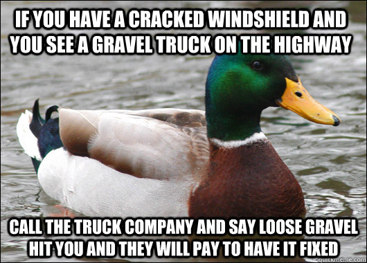 If you have a cracked windshield and you see a gravel truck on the highway Call the truck company and say loose gravel hit you and they will pay to have it fixed - If you have a cracked windshield and you see a gravel truck on the highway Call the truck company and say loose gravel hit you and they will pay to have it fixed  Actual Advice Mallard