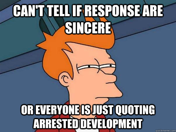 Can't tell if response are sincere Or everyone is just quoting arrested development - Can't tell if response are sincere Or everyone is just quoting arrested development  Futurama Fry