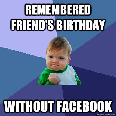 Remembered friend's birthday without facebook - Remembered friend's birthday without facebook  Success Kid
