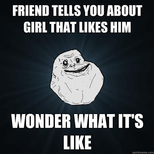 Friend tells you about girl that likes him  Wonder what it's like - Friend tells you about girl that likes him  Wonder what it's like  Forever Alone