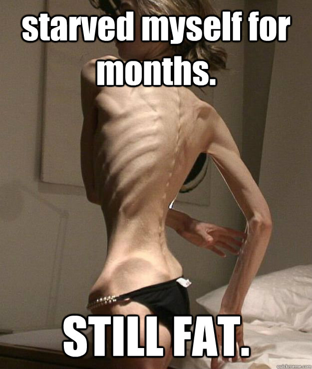 starved myself for months. STILL FAT.