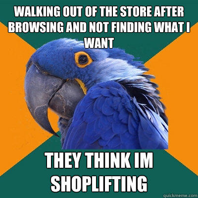 walking out of the store after browsing and not finding what I want they think im shoplifting - walking out of the store after browsing and not finding what I want they think im shoplifting  Paranoid Parrot