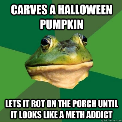 Carves a Halloween pumpkin  lets it rot on the porch until it looks like a meth addict - Carves a Halloween pumpkin  lets it rot on the porch until it looks like a meth addict  Foul Bachelor Frog
