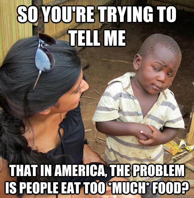 So you're trying to tell me That in america, the problem is people eat too *MUCH* food? - So you're trying to tell me That in america, the problem is people eat too *MUCH* food?  Skeptical African Kid