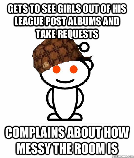 gets to see girls out of his league post albums and take requests complains about how messy the room is - gets to see girls out of his league post albums and take requests complains about how messy the room is  Scumbag Redditor