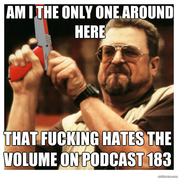 am i the only one around here That fucking hates the volume on podcast 183