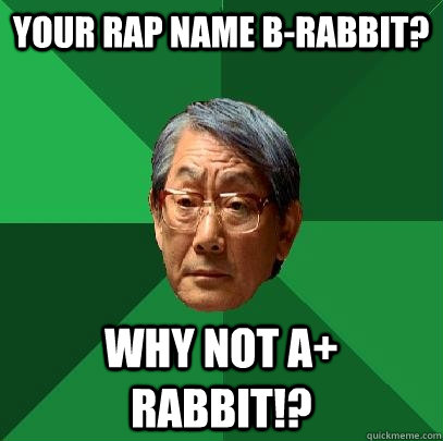 Your rap name b-rabbit? Why not a+ Rabbit!?  High Expectations Asian Father