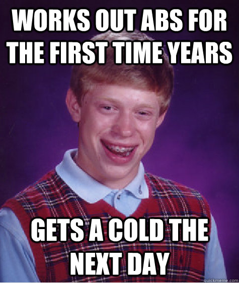 Works out abs for the first time years Gets a cold the next day - Works out abs for the first time years Gets a cold the next day  Bad Luck Brian
