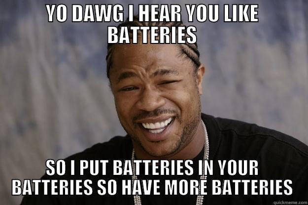 YO DAWG I HEAR YOU LIKE BATTERIES SO I PUT BATTERIES IN YOUR BATTERIES SO HAVE MORE BATTERIES Xzibit meme