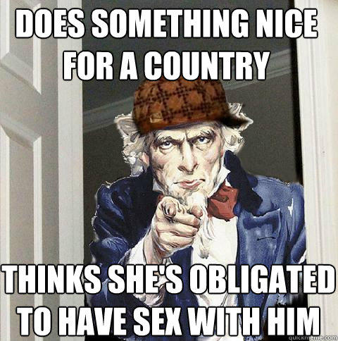 does something nice for a country thinks she's obligated to have sex with him - does something nice for a country thinks she's obligated to have sex with him  Scumbag Uncle Sam
